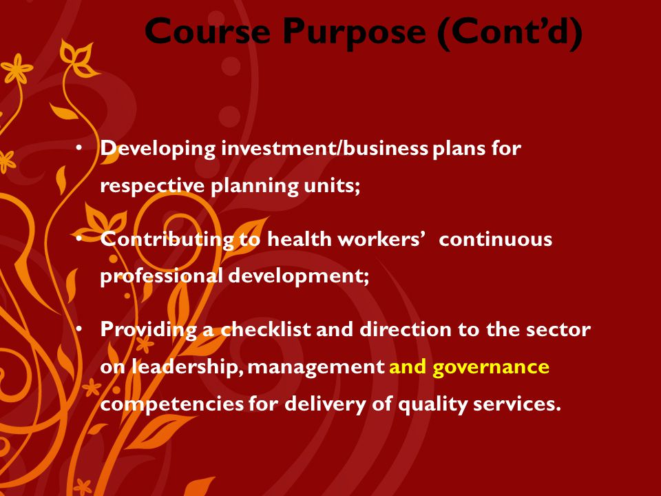 Course Purpose (Cont'd) Developing investment/business plans for respective planning units; Contributing to health workers' continuous professional development; Providing a checklist and direction to the sector on leadership, management and governance competencies for delivery of quality services.
