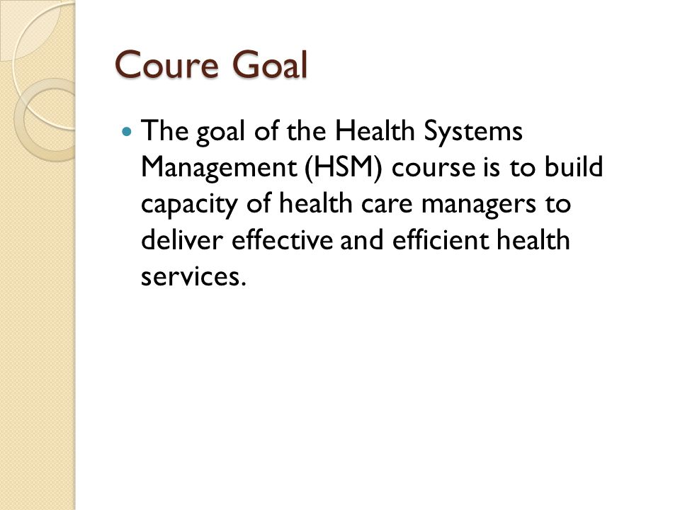 Coure Goal The goal of the Health Systems Management (HSM) course is to build capacity of health care managers to deliver effective and efficient health services.