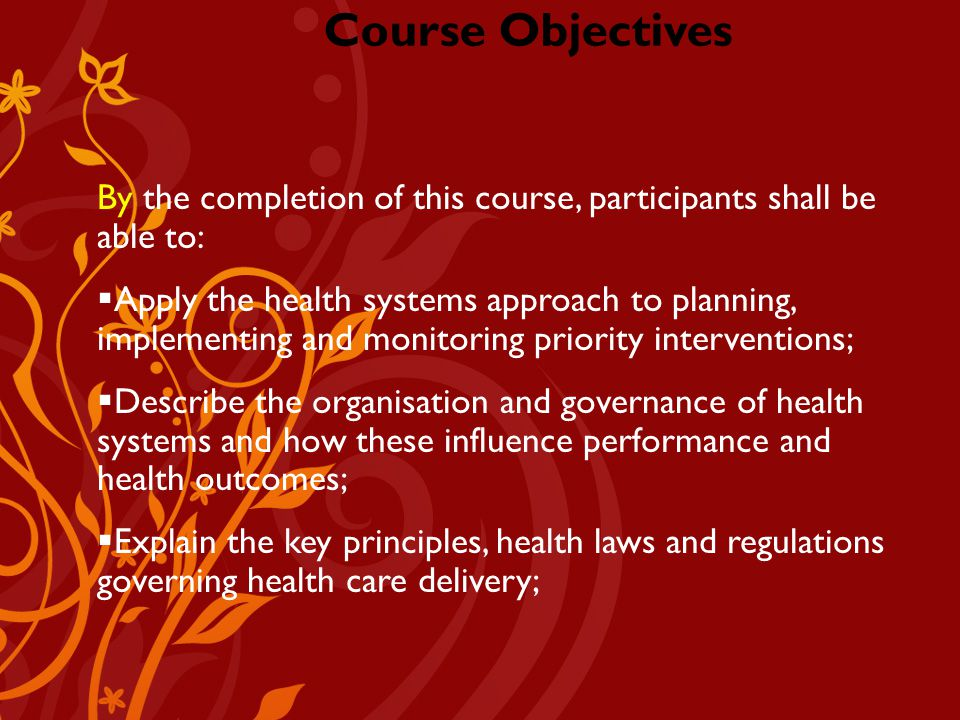 Company Logo Course Objectives By the completion of this course, participants shall be able to:  Apply the health systems approach to planning, implementing and monitoring priority interventions;  Describe the organisation and governance of health systems and how these influence performance and health outcomes;  Explain the key principles, health laws and regulations governing health care delivery;