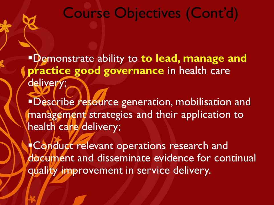 Company Logo Course Objectives (Cont'd)  Demonstrate ability to to lead, manage and practice good governance in health care delivery;  Describe resource generation, mobilisation and management strategies and their application to health care delivery;  Conduct relevant operations research and document and disseminate evidence for continual quality improvement in service delivery.