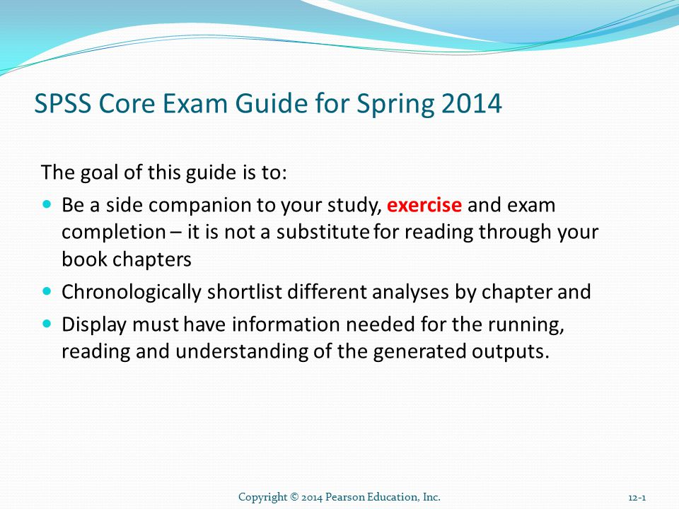 Copyright © 2014 Pearson Education, Inc.12-1 SPSS Core Exam Guide for Spring 2014 The goal of this guide is to: Be a side companion to your study, exercise and exam completion – it is not a substitute for reading through your book chapters Chronologically shortlist different analyses by chapter and Display must have information needed for the running, reading and understanding of the generated outputs.