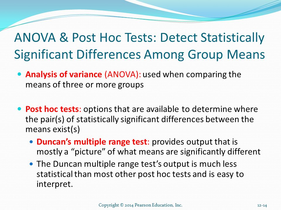 Copyright © 2014 Pearson Education, Inc ANOVA & Post Hoc Tests: Detect Statistically Significant Differences Among Group Means Analysis of variance (ANOVA): used when comparing the means of three or more groups Post hoc tests: options that are available to determine where the pair(s) of statistically significant differences between the means exist(s) Duncan's multiple range test: provides output that is mostly a picture of what means are significantly different The Duncan multiple range test's output is much less statistical than most other post hoc tests and is easy to interpret.