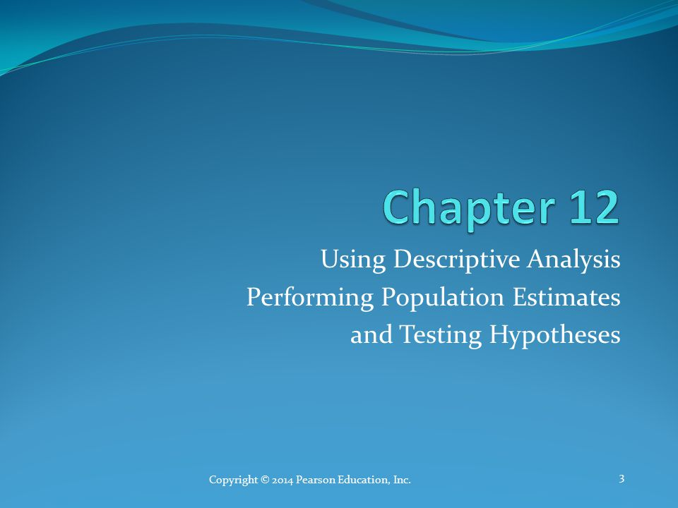 Using Descriptive Analysis Performing Population Estimates and Testing Hypotheses Copyright © 2014 Pearson Education, Inc.