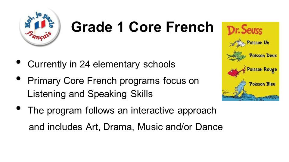 Grade 1 Core French Currently in 24 elementary schools Primary Core French programs focus on Listening and Speaking Skills The program follows an interactive approach and includes Art, Drama, Music and/or Dance