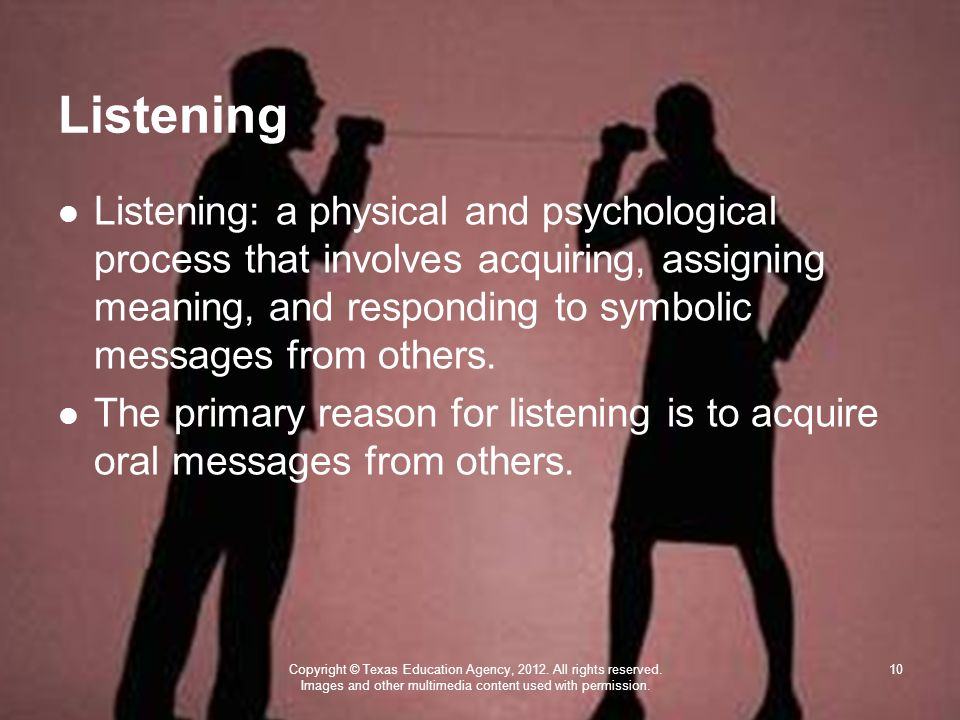 Listening Listening: a physical and psychological process that involves acquiring, assigning meaning, and responding to symbolic messages from others.