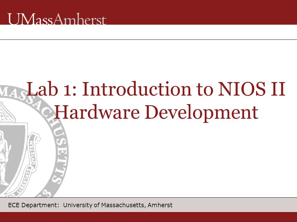 ECE Department: University of Massachusetts, Amherst Lab 1: Introduction to NIOS II Hardware Development