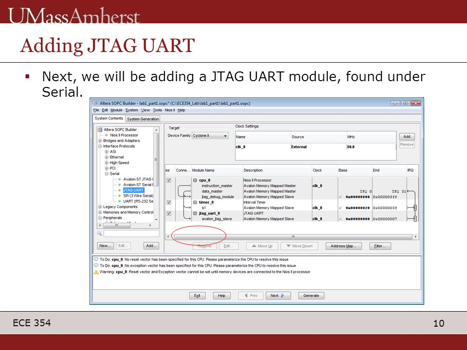 10 ECE 354 Adding JTAG UART  Next, we will be adding a JTAG UART module, found under Serial.
