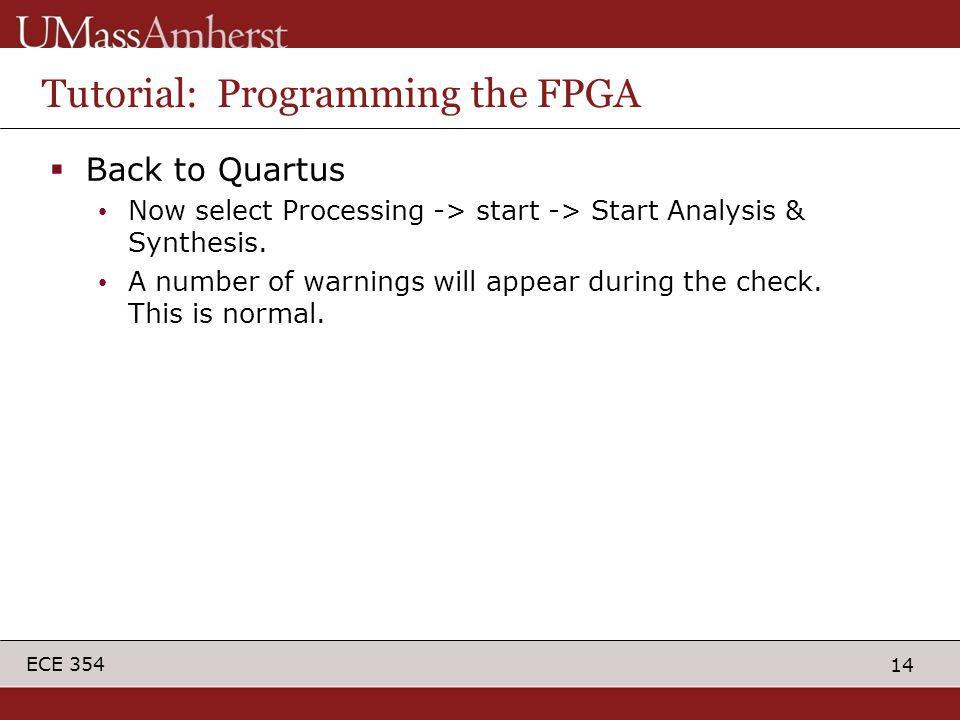 14 ECE 354 Tutorial: Programming the FPGA  Back to Quartus Now select Processing -> start -> Start Analysis & Synthesis.