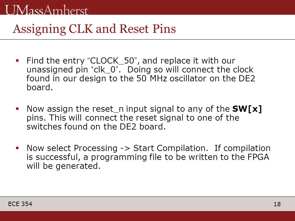 18 ECE 354 Assigning CLK and Reset Pins  Find the entry CLOCK_50 , and replace it with our unassigned pin clk_0 .