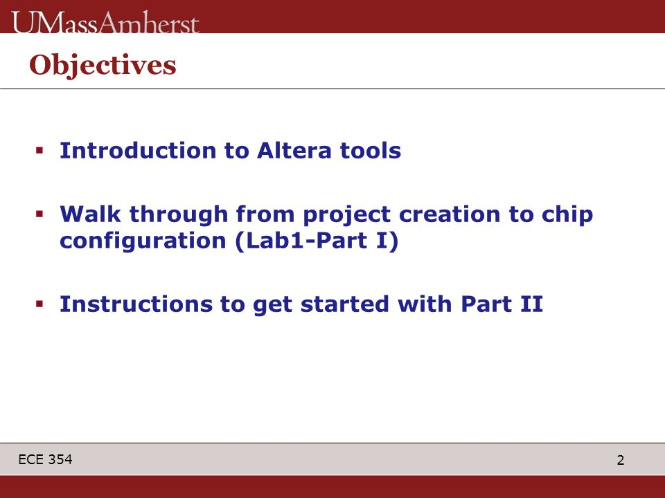 2 ECE 354 Objectives  Introduction to Altera tools  Walk through from project creation to chip configuration (Lab1-Part I)  Instructions to get started with Part II