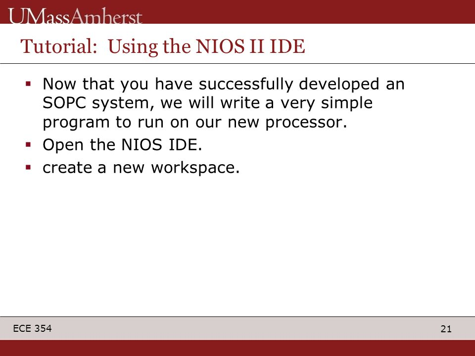 21 ECE 354 Tutorial: Using the NIOS II IDE  Now that you have successfully developed an SOPC system, we will write a very simple program to run on our new processor.