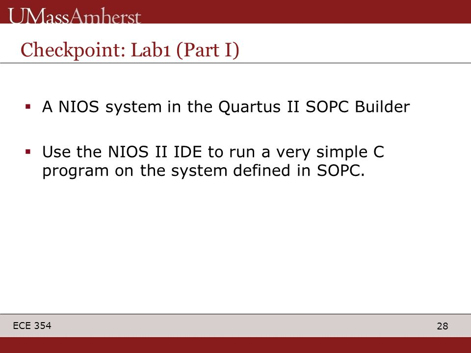 28 ECE 354 Checkpoint: Lab1 (Part I)  A NIOS system in the Quartus II SOPC Builder  Use the NIOS II IDE to run a very simple C program on the system defined in SOPC.