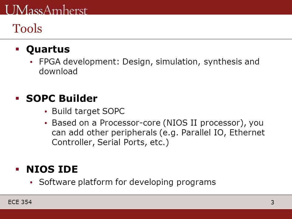 3 ECE 354 Tools  Quartus FPGA development: Design, simulation, synthesis and download  SOPC Builder Build target SOPC Based on a Processor-core (NIOS II processor), you can add other peripherals (e.g.
