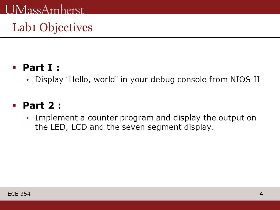 4 ECE 354 Lab1 Objectives  Part I : Display Hello, world in your debug console from NIOS II  Part 2 : Implement a counter program and display the output on the LED, LCD and the seven segment display.
