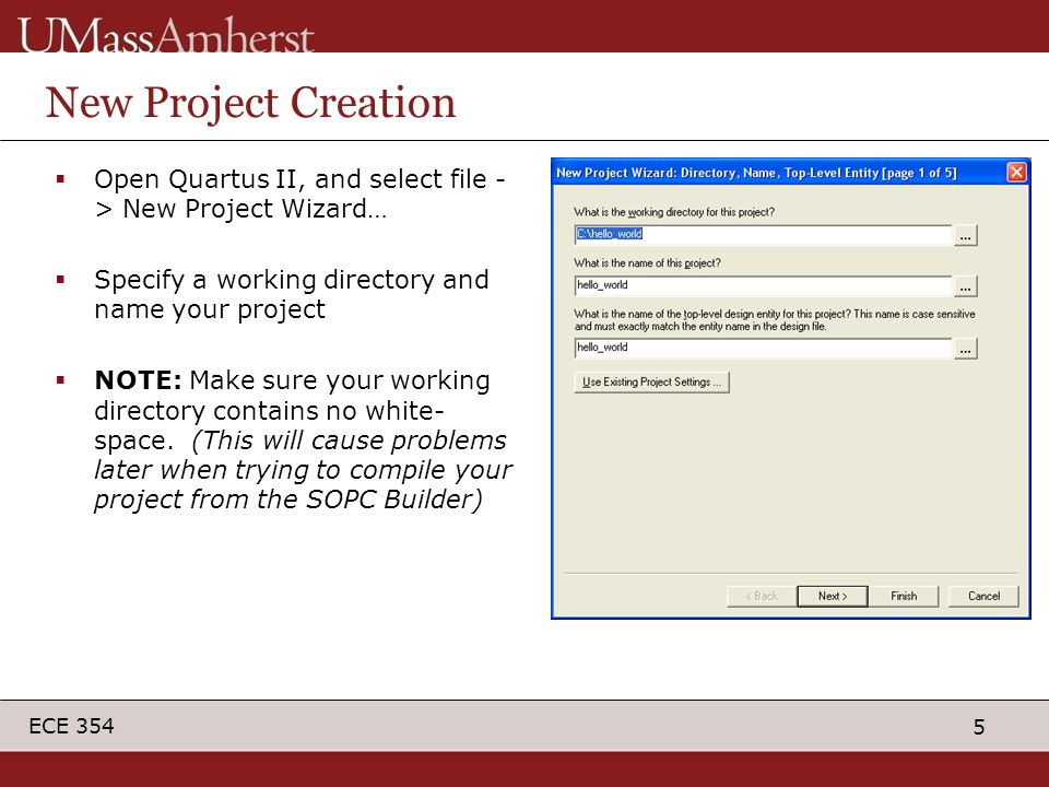5 ECE 354 New Project Creation  Open Quartus II, and select file - > New Project Wizard…  Specify a working directory and name your project  NOTE: Make sure your working directory contains no white- space.