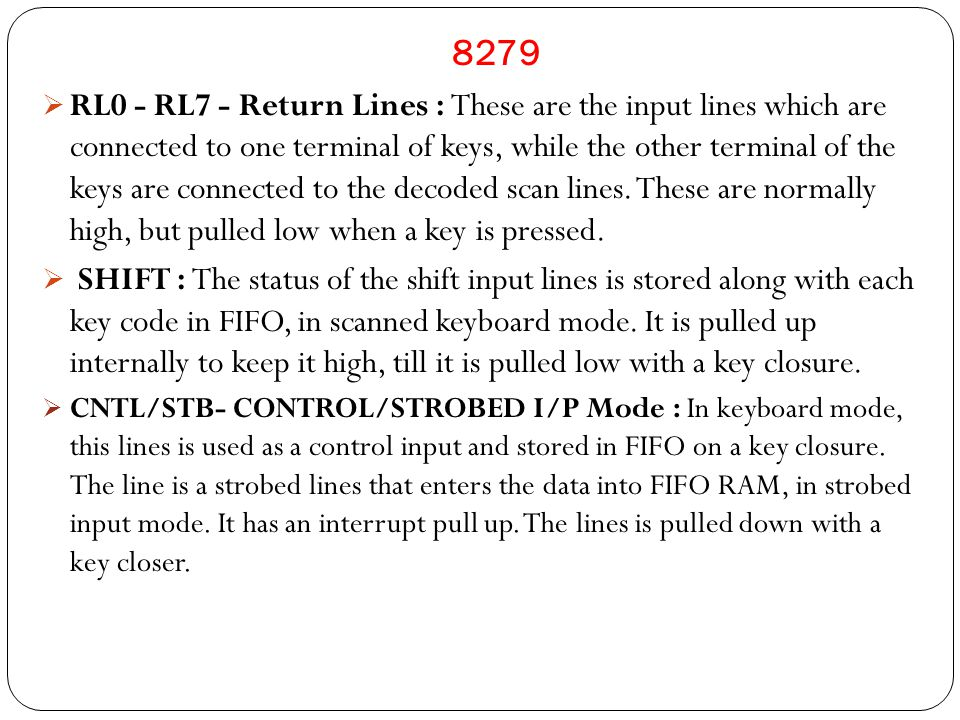 8279  RL0 - RL7 - Return Lines : These are the input lines which are connected to one terminal of keys, while the other terminal of the keys are connected to the decoded scan lines.