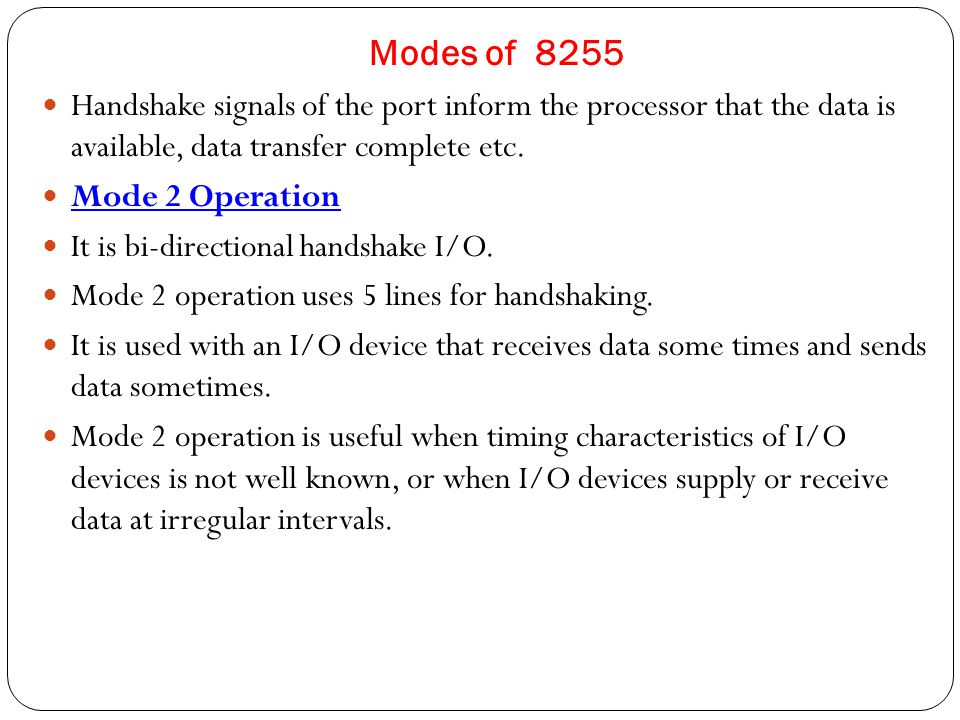 Modes of 8255 Handshake signals of the port inform the processor that the data is available, data transfer complete etc.