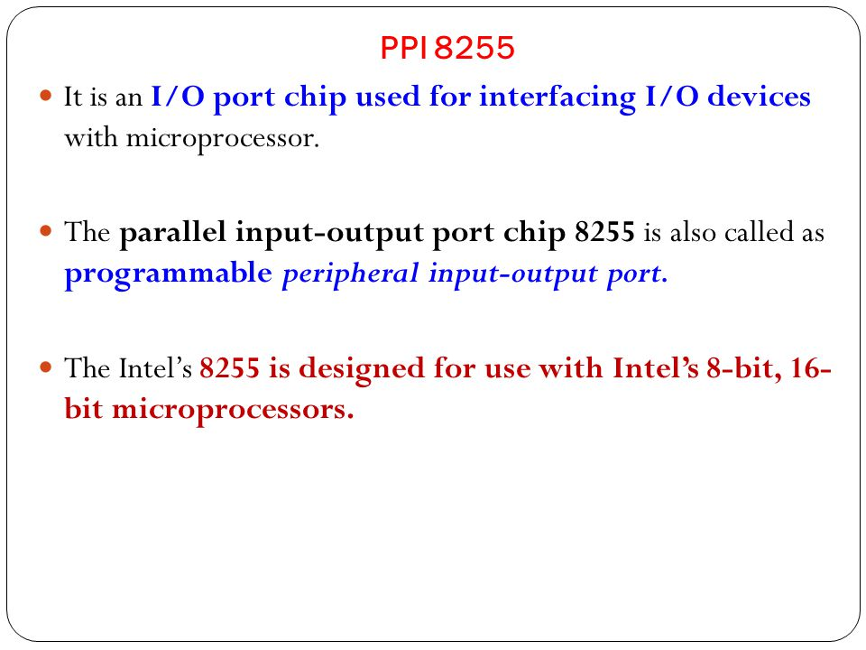 PPI 8255 It is an I/O port chip used for interfacing I/O devices with microprocessor.