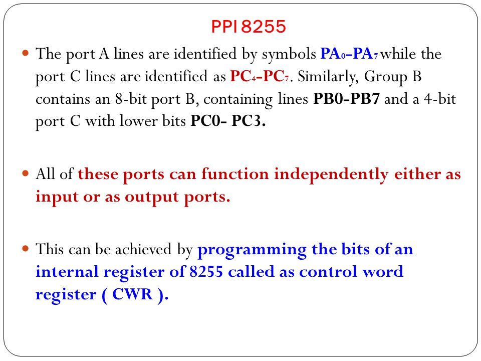 PPI 8255 The port A lines are identified by symbols PA 0 -PA 7 while the port C lines are identified as PC 4 -PC 7.