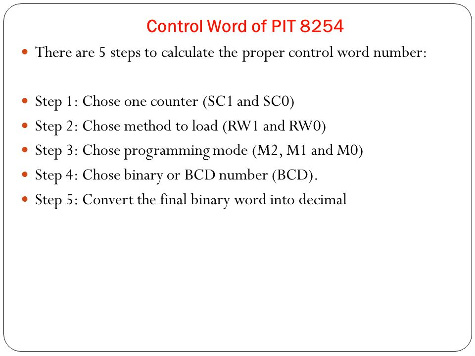 There are 5 steps to calculate the proper control word number: Step 1: Chose one counter (SC1 and SC0) Step 2: Chose method to load (RW1 and RW0) Step 3: Chose programming mode (M2, M1 and M0) Step 4: Chose binary or BCD number (BCD).