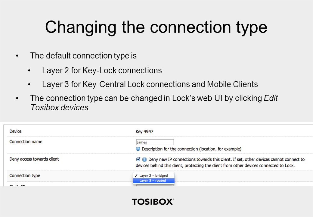 Changing the connection type The default connection type is Layer 2 for Key-Lock connections Layer 3 for Key-Central Lock connections and Mobile Clients The connection type can be changed in Lock's web UI by clicking Edit Tosibox devices