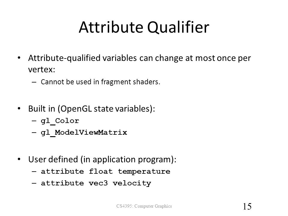 Attribute Qualifier Attribute-qualified variables can change at most once per vertex: – Cannot be used in fragment shaders.