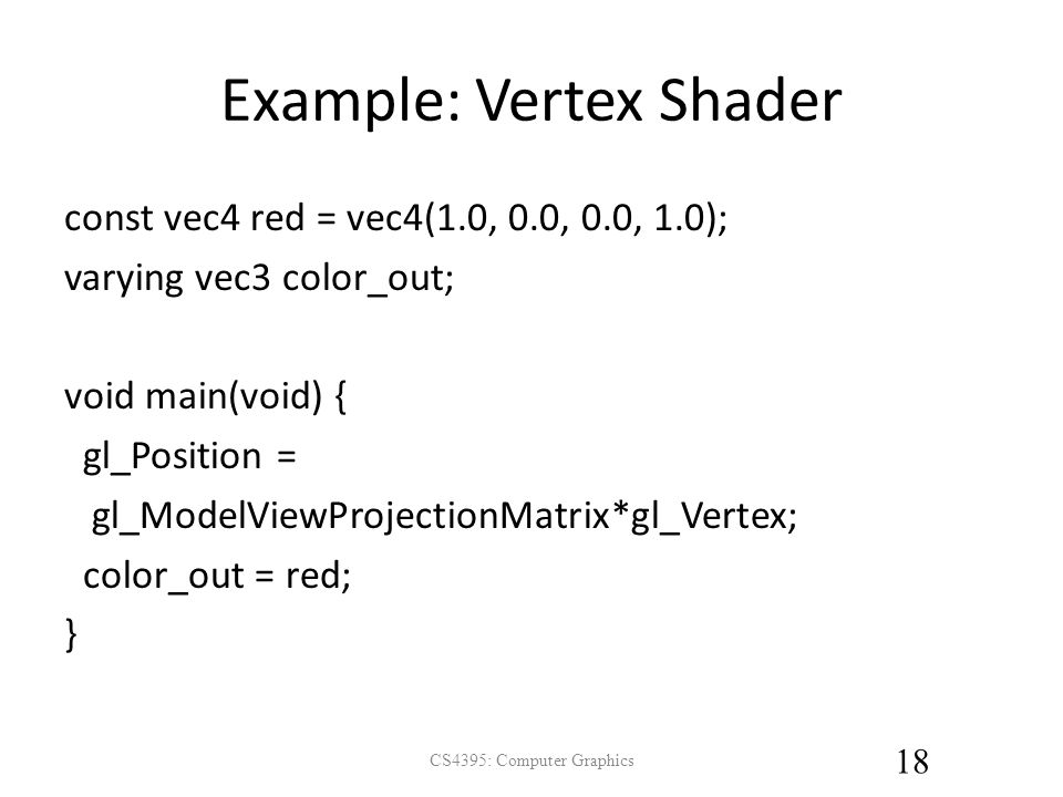 Example: Vertex Shader const vec4 red = vec4(1.0, 0.0, 0.0, 1.0); varying vec3 color_out; void main(void) { gl_Position = gl_ModelViewProjectionMatrix*gl_Vertex; color_out = red; } CS4395: Computer Graphics 18