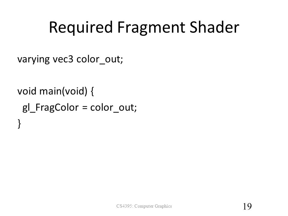 Required Fragment Shader varying vec3 color_out; void main(void) { gl_FragColor = color_out; } CS4395: Computer Graphics 19