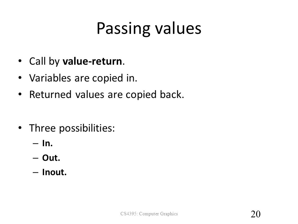 Passing values Call by value-return. Variables are copied in.