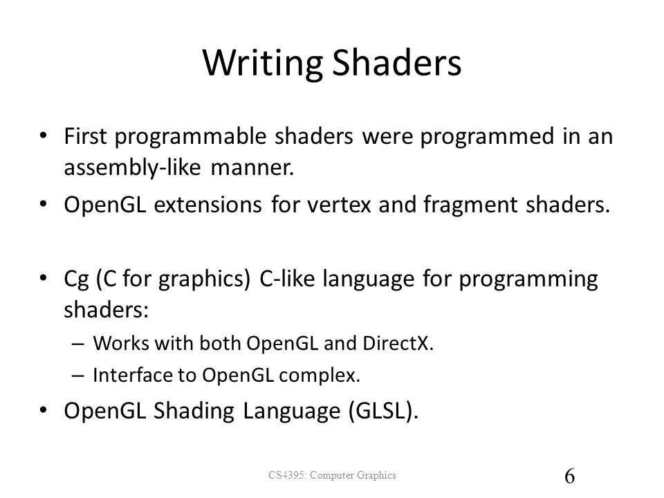 Writing Shaders First programmable shaders were programmed in an assembly-like manner.