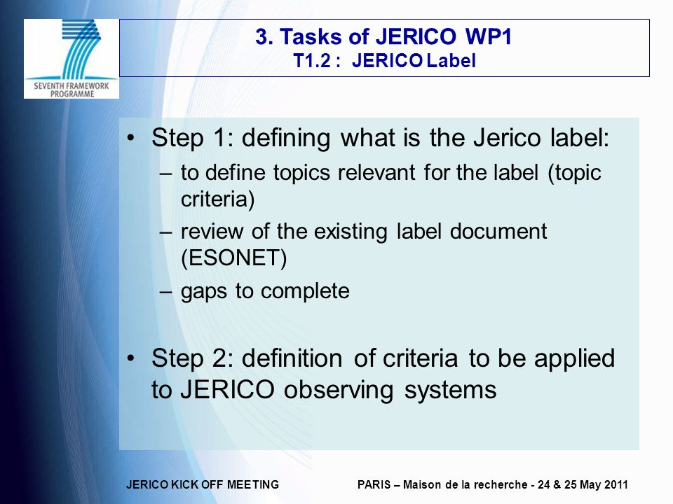 JERICO KICK OFF MEETINGPARIS – Maison de la recherche - 24 & 25 May 2011 Step 1: defining what is the Jerico label: –to define topics relevant for the label (topic criteria) –review of the existing label document (ESONET) –gaps to complete Step 2: definition of criteria to be applied to JERICO observing systems 3.