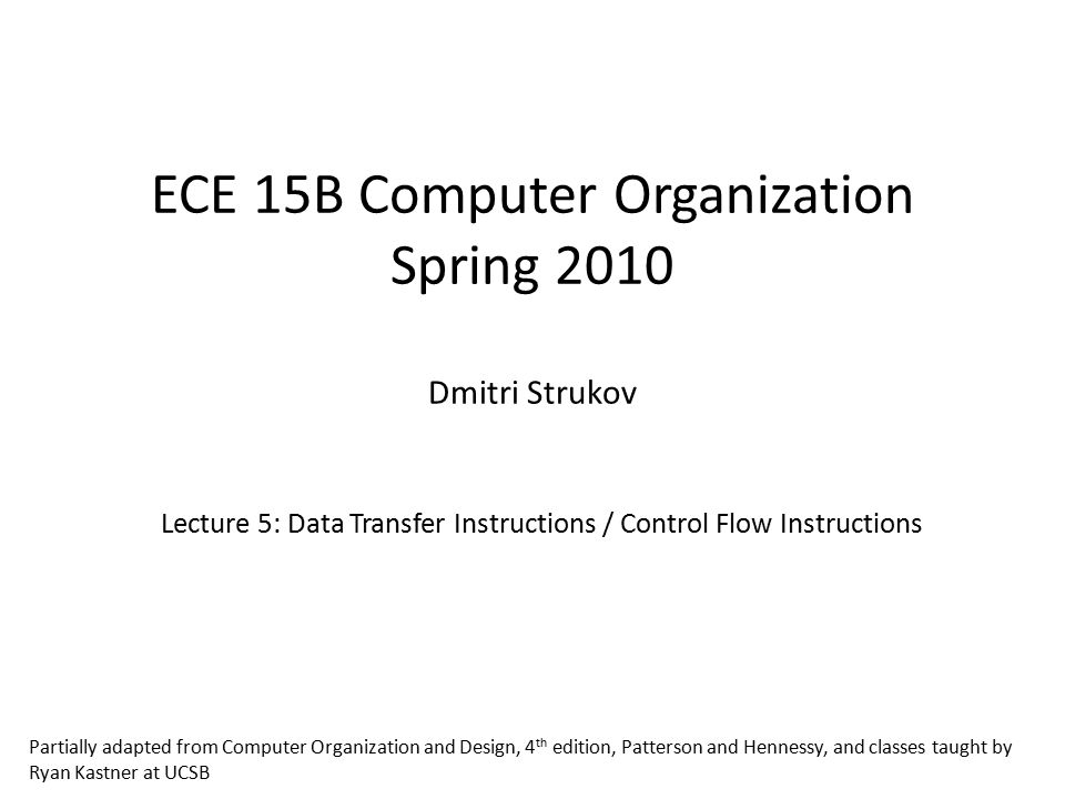 ECE 15B Computer Organization Spring 2010 Dmitri Strukov Lecture 5: Data Transfer Instructions / Control Flow Instructions Partially adapted from Computer Organization and Design, 4 th edition, Patterson and Hennessy, and classes taught by Ryan Kastner at UCSB