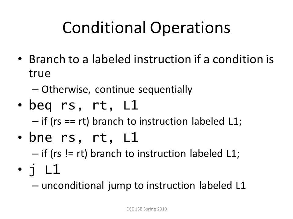Conditional Operations Branch to a labeled instruction if a condition is true – Otherwise, continue sequentially beq rs, rt, L1 – if (rs == rt) branch to instruction labeled L1; bne rs, rt, L1 – if (rs != rt) branch to instruction labeled L1; j L1 – unconditional jump to instruction labeled L1 ECE 15B Spring 2010