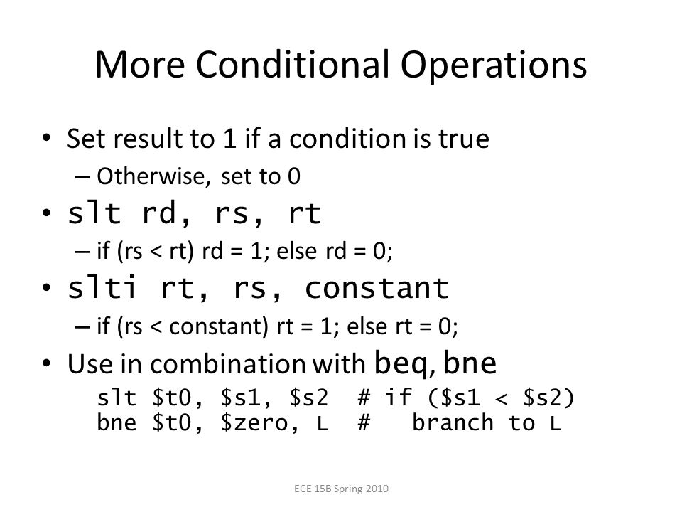 More Conditional Operations Set result to 1 if a condition is true – Otherwise, set to 0 slt rd, rs, rt – if (rs < rt) rd = 1; else rd = 0; slti rt, rs, constant – if (rs < constant) rt = 1; else rt = 0; Use in combination with beq, bne slt $t0, $s1, $s2 # if ($s1 < $s2) bne $t0, $zero, L # branch to L ECE 15B Spring 2010
