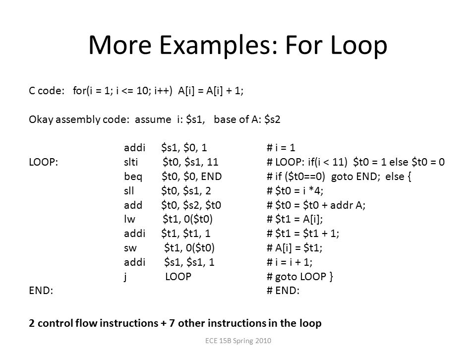 More Examples: For Loop C code: for(i = 1; i <= 10; i++) A[i] = A[i] + 1; Okay assembly code: assume i: $s1, base of A: $s2 addi $s1, $0, 1# i = 1 LOOP:slti $t0, $s1, 11# LOOP: if(i < 11) $t0 = 1 else $t0 = 0 beq $t0, $0, END# if ($t0==0) goto END; else { sll $t0, $s1, 2# $t0 = i *4; add $t0, $s2, $t0 # $t0 = $t0 + addr A; lw $t1, 0($t0)# $t1 = A[i]; addi $t1, $t1, 1# $t1 = $t1 + 1; sw $t1, 0($t0)# A[i] = $t1; addi $s1, $s1, 1# i = i + 1; j LOOP# goto LOOP } END:# END: ECE 15B Spring control flow instructions + 7 other instructions in the loop