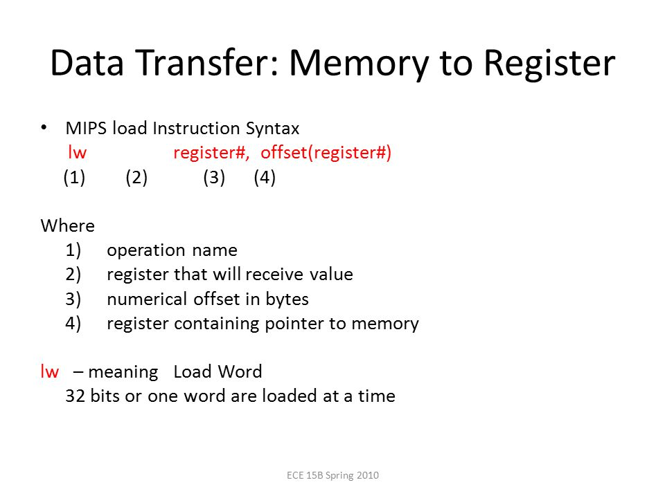 Data Transfer: Memory to Register MIPS load Instruction Syntax lw register#, offset(register#) (1) (2) (3) (4) Where 1) operation name 2) register that will receive value 3) numerical offset in bytes 4) register containing pointer to memory lw – meaning Load Word 32 bits or one word are loaded at a time ECE 15B Spring 2010