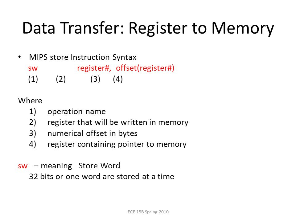 Data Transfer: Register to Memory MIPS store Instruction Syntax sw register#, offset(register#) (1) (2) (3) (4) Where 1) operation name 2) register that will be written in memory 3) numerical offset in bytes 4) register containing pointer to memory sw – meaning Store Word 32 bits or one word are stored at a time ECE 15B Spring 2010