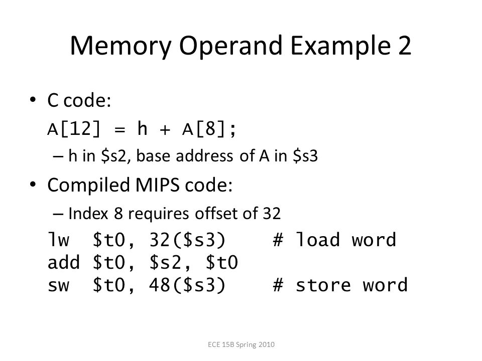 Memory Operand Example 2 C code: A[12] = h + A[8]; – h in $s2, base address of A in $s3 Compiled MIPS code: – Index 8 requires offset of 32 lw $t0, 32($s3) # load word add $t0, $s2, $t0 sw $t0, 48($s3) # store word ECE 15B Spring 2010