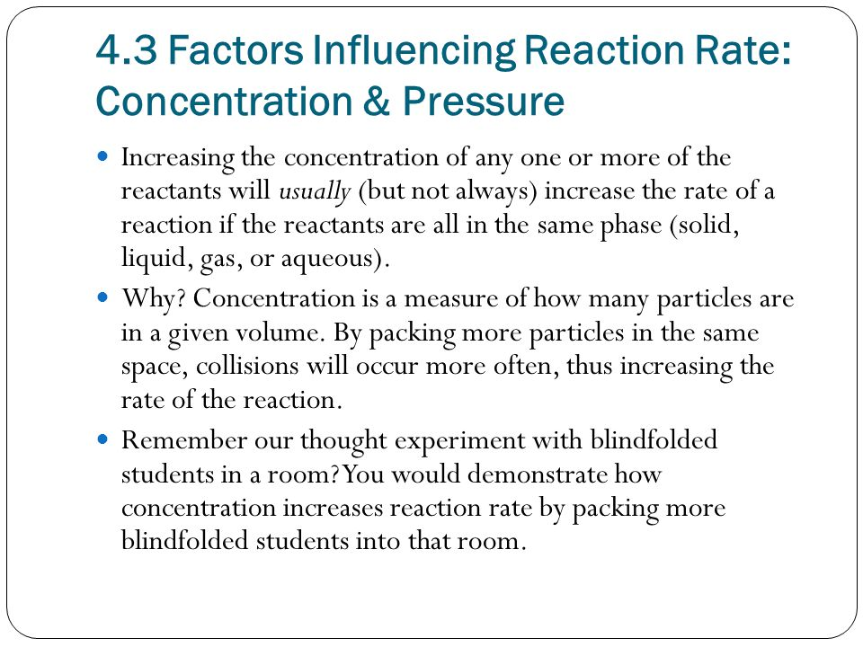 4.3 Factors Influencing Reaction Rate: Concentration & Pressure Increasing the concentration of any one or more of the reactants will usually (but not always) increase the rate of a reaction if the reactants are all in the same phase (solid, liquid, gas, or aqueous).