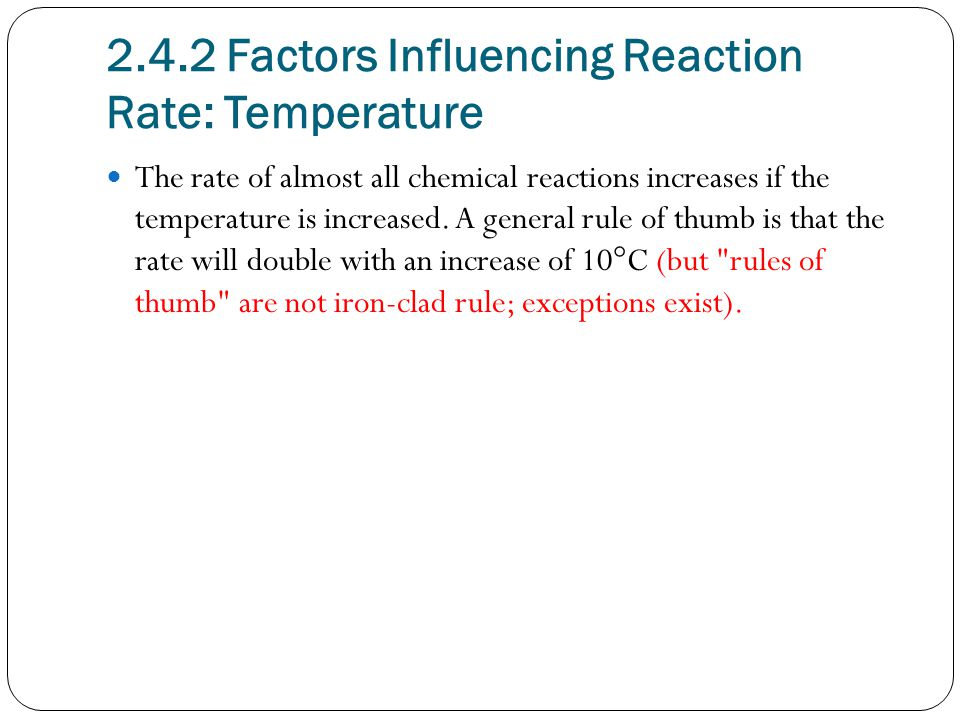 2.4.2 Factors Influencing Reaction Rate: Temperature The rate of almost all chemical reactions increases if the temperature is increased.