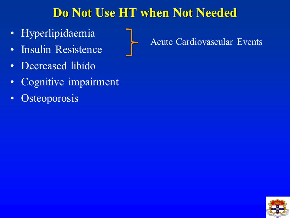 Do Not Use HT when Not Needed Hyperlipidaemia Insulin Resistence Decreased libido Cognitive impairment Osteoporosis Acute Cardiovascular Events