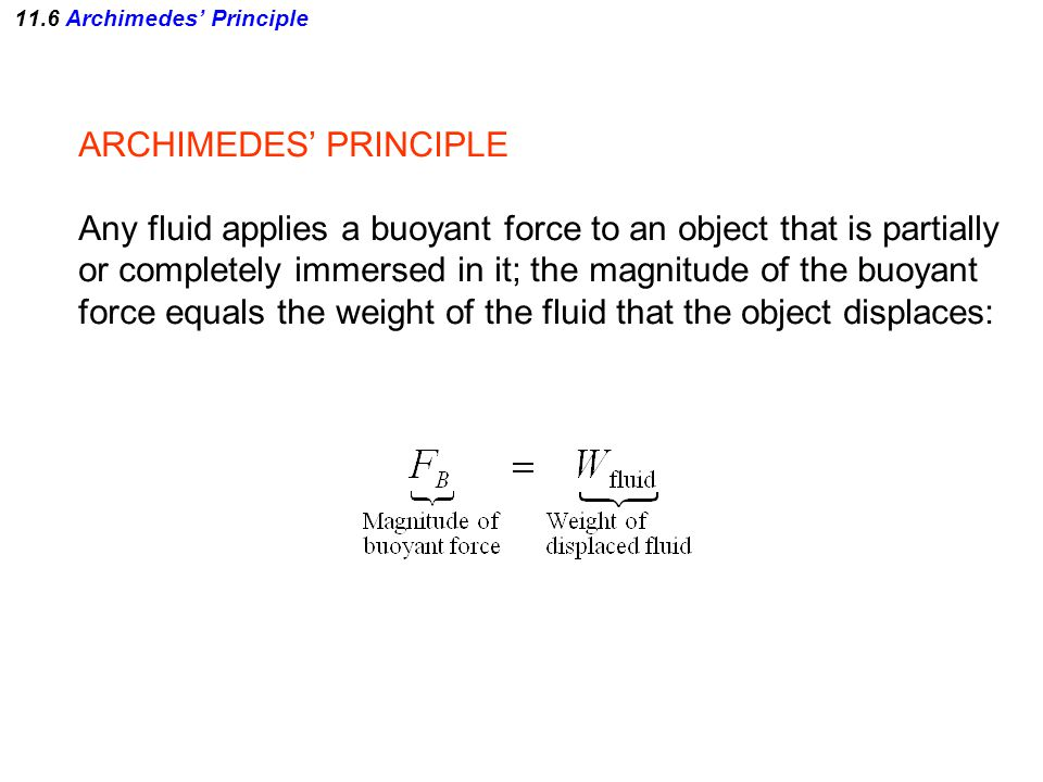 ARCHIMEDES' PRINCIPLE Any fluid applies a buoyant force to an object that is partially or completely immersed in it; the magnitude of the buoyant force equals the weight of the fluid that the object displaces: