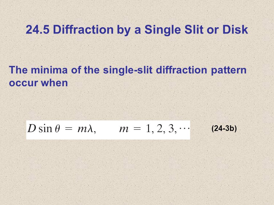 24.5 Diffraction by a Single Slit or Disk The minima of the single-slit diffraction pattern occur when (24-3b)