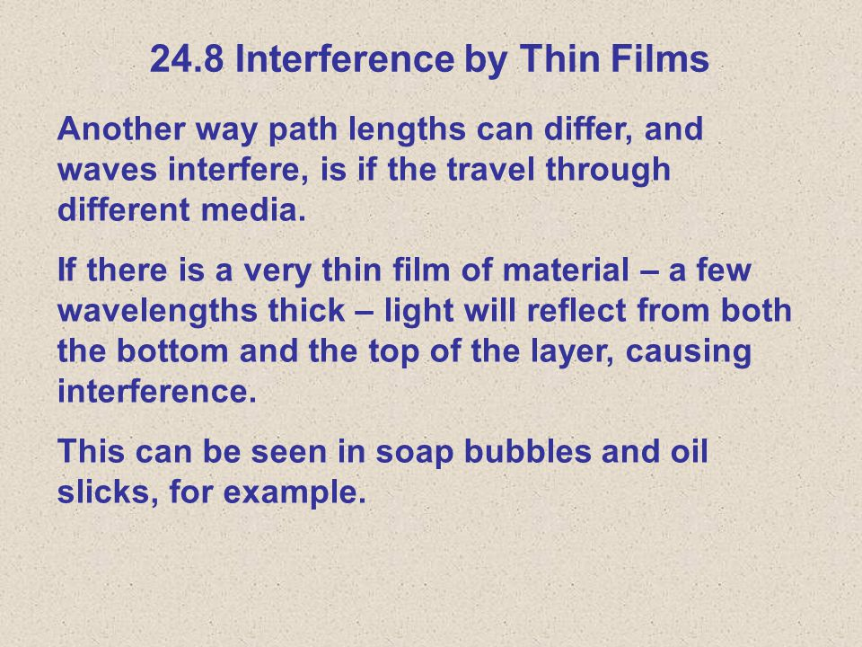 24.8 Interference by Thin Films Another way path lengths can differ, and waves interfere, is if the travel through different media.