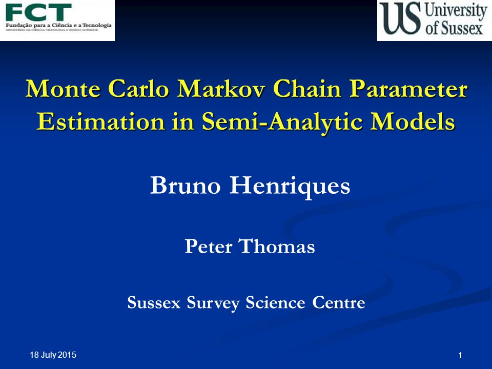 18 July Monte Carlo Markov Chain Parameter Estimation in Semi-Analytic Models Bruno Henriques Peter Thomas Sussex Survey Science Centre