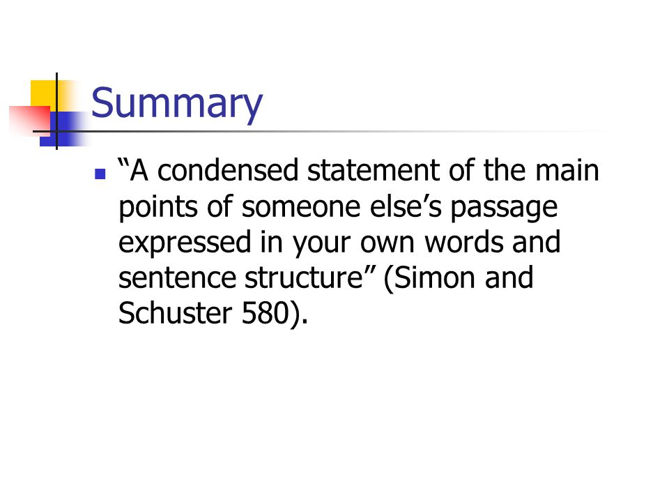 Summary A condensed statement of the main points of someone else's passage expressed in your own words and sentence structure (Simon and Schuster 580).