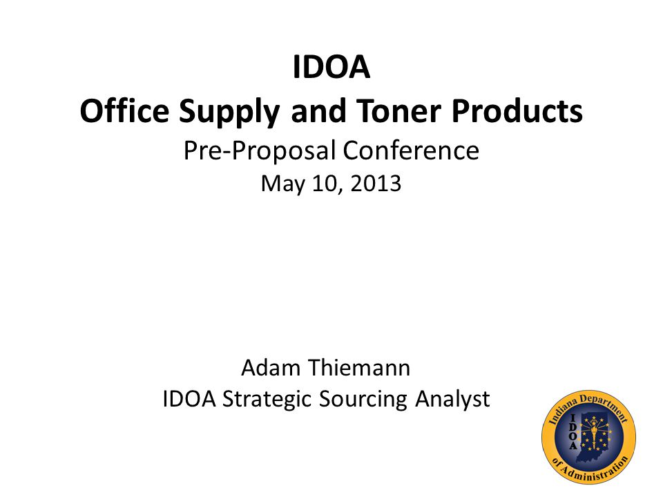 IDOA Office Supply and Toner Products Pre-Proposal Conference May 10, 2013 Adam Thiemann IDOA Strategic Sourcing Analyst