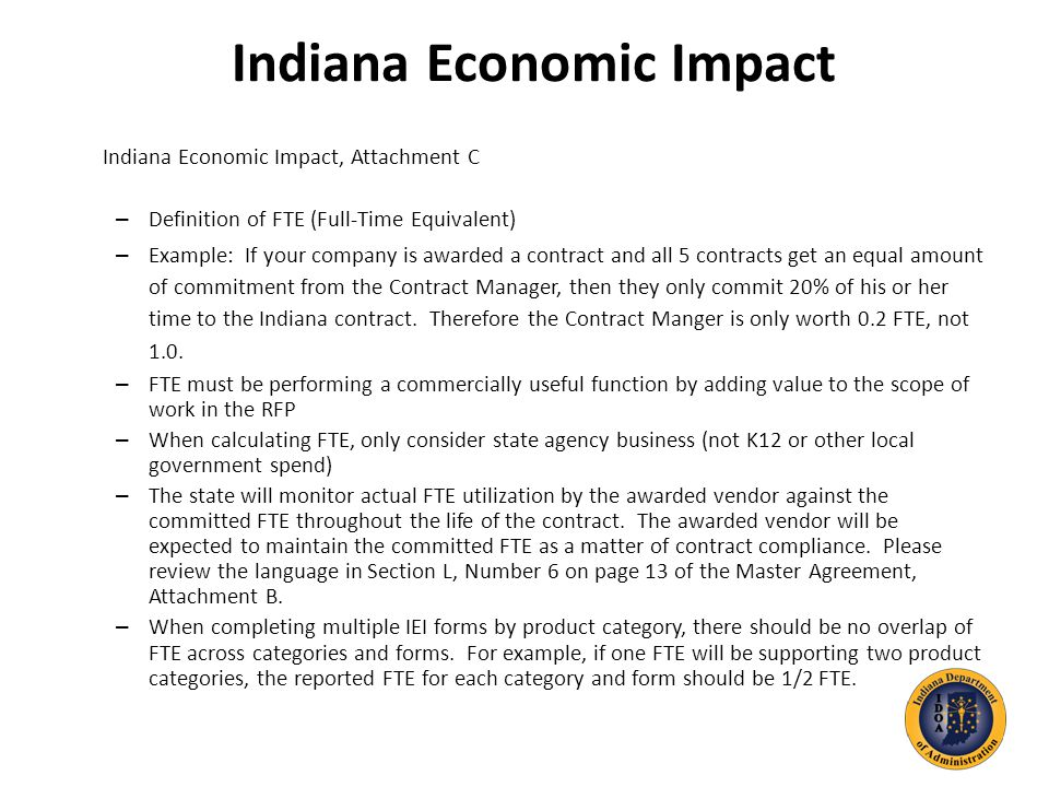 Indiana Economic Impact Indiana Economic Impact, Attachment C – Definition of FTE (Full-Time Equivalent) – Example: If your company is awarded a contract and all 5 contracts get an equal amount of commitment from the Contract Manager, then they only commit 20% of his or her time to the Indiana contract.