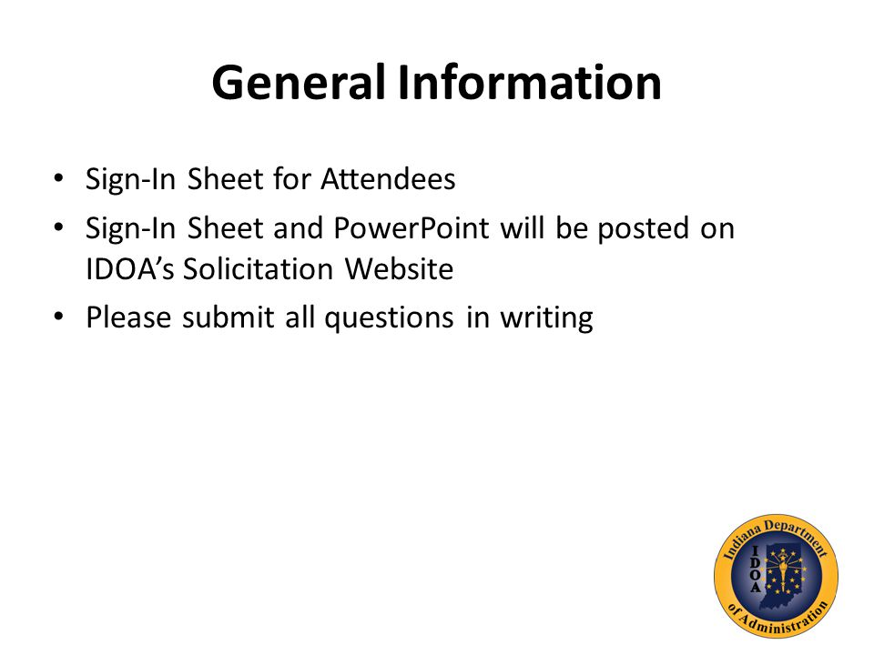 General Information Sign-In Sheet for Attendees Sign-In Sheet and PowerPoint will be posted on IDOA's Solicitation Website Please submit all questions in writing