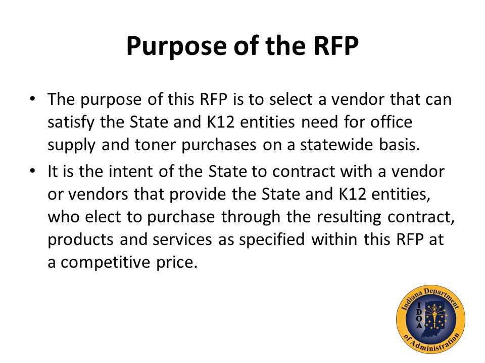 Purpose of the RFP The purpose of this RFP is to select a vendor that can satisfy the State and K12 entities need for office supply and toner purchases on a statewide basis.